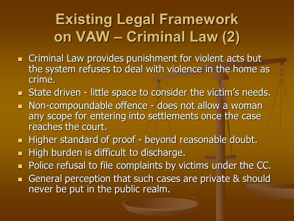 Existing Legal Framework on VAW – Criminal Law (2) Criminal Law provides punishment for violent acts but the system refuses to deal with violence in the home as crime.