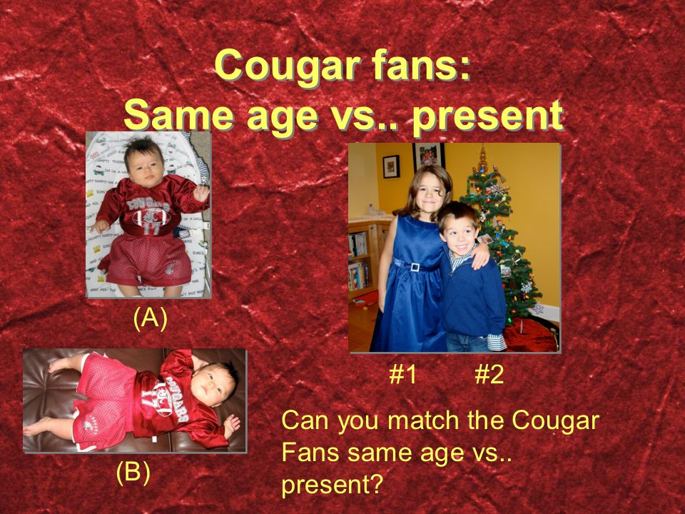 Cougar fans: Same age vs.. present (A) (B) #1#2 Can you match the Cougar Fans same age vs..