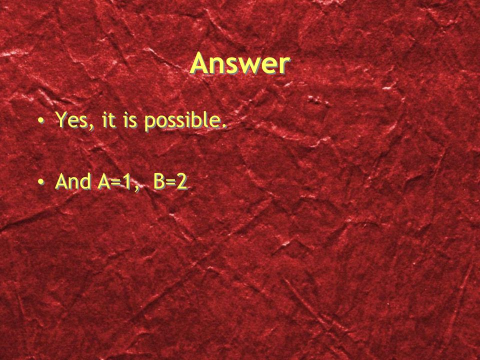 Answer Yes, it is possible. And A=1, B=2 Yes, it is possible. And A=1, B=2