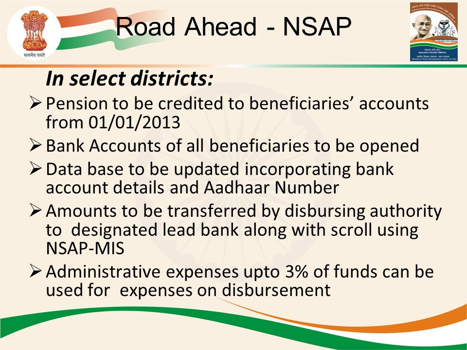 Road Ahead - NSAP In select districts:  Pension to be credited to beneficiaries' accounts from 01/01/2013  Bank Accounts of all beneficiaries to be opened  Data base to be updated incorporating bank account details and Aadhaar Number  Amounts to be transferred by disbursing authority to designated lead bank along with scroll using NSAP-MIS  Administrative expenses upto 3% of funds can be used for expenses on disbursement