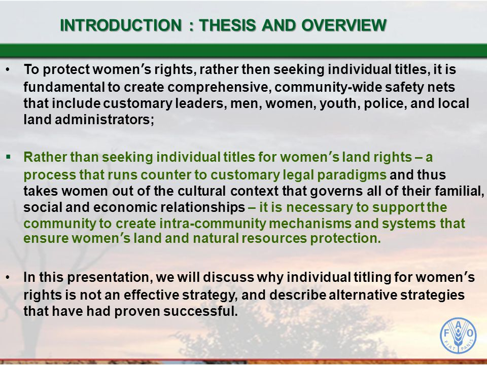 To protect women's rights, rather then seeking individual titles, it is fundamental to create comprehensive, community-wide safety nets that include customary leaders, men, women, youth, police, and local land administrators;  Rather than seeking individual titles for women's land rights – a process that runs counter to customary legal paradigms and thus takes women out of the cultural context that governs all of their familial, social and economic relationships – it is necessary to support the community to create intra-community mechanisms and systems that ensure women's land and natural resources protection.
