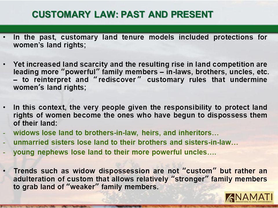 CUSTOMARY LAW: PAST AND PRESENT In the past, customary land tenure models included protections for women's land rights; Yet increased land scarcity an