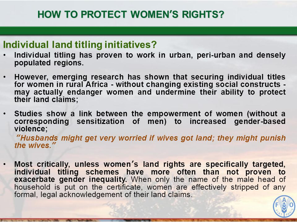 HOW TO PROTECT WOMEN'S RIGHTS? Individual land titling initiatives? Individual titling has proven to work in urban, peri-urban and densely populated r