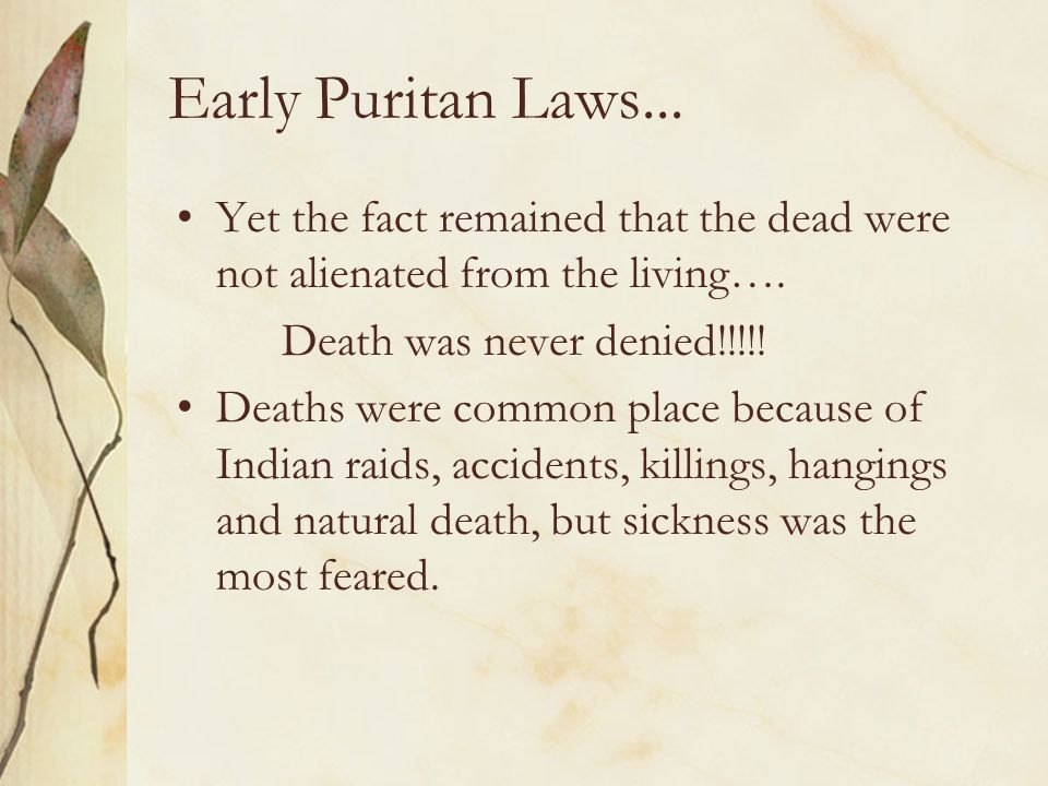 Early Puritan Laws... Yet the fact remained that the dead were not alienated from the living…. Death was never denied!!!!! Deaths were common place be