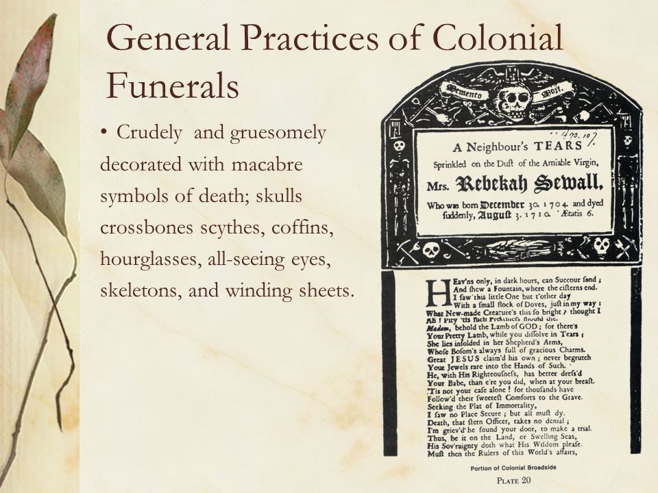 General Practices of Colonial Funerals Crudely and gruesomely decorated with macabre symbols of death; skulls crossbones scythes, coffins, hourglasses