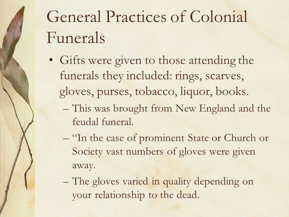 General Practices of Colonial Funerals Gifts were given to those attending the funerals they included: rings, scarves, gloves, purses, tobacco, liquor