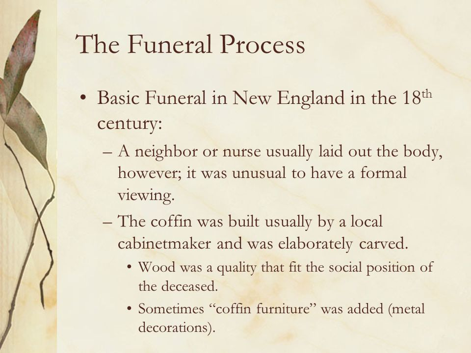 The Funeral Process Basic Funeral in New England in the 18 th century: –A neighbor or nurse usually laid out the body, however; it was unusual to have