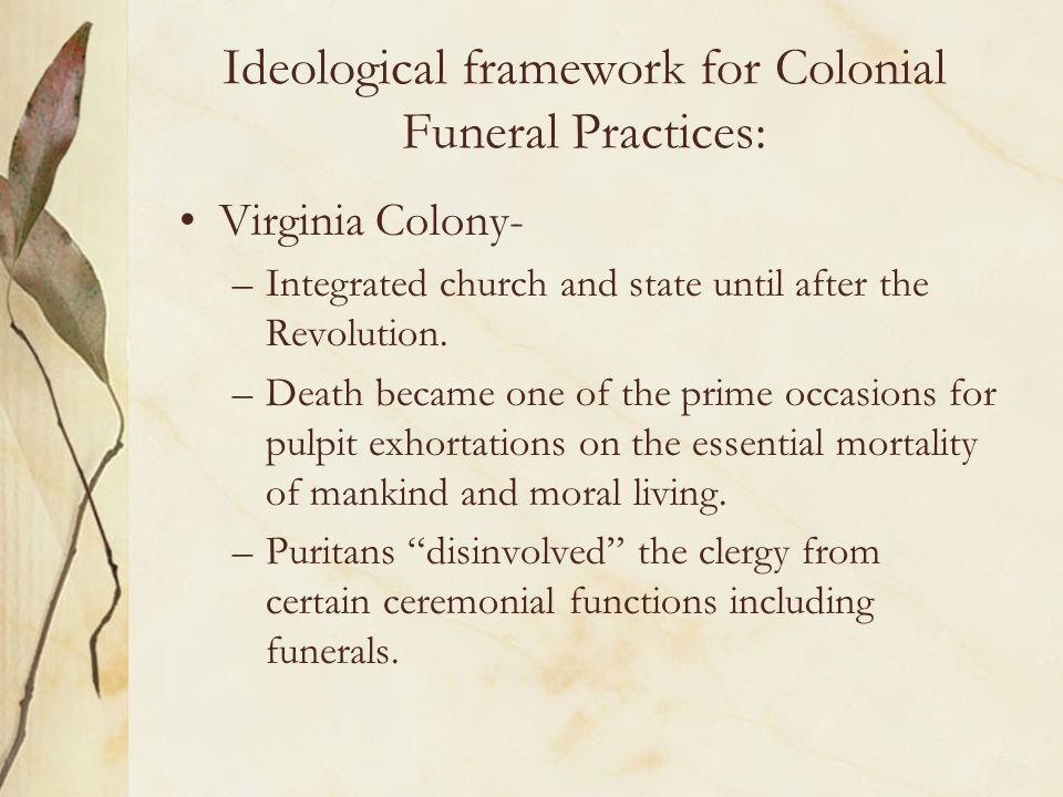 Ideological framework for Colonial Funeral Practices: Virginia Colony- –New England burials were very simple and done with quiet dignity.