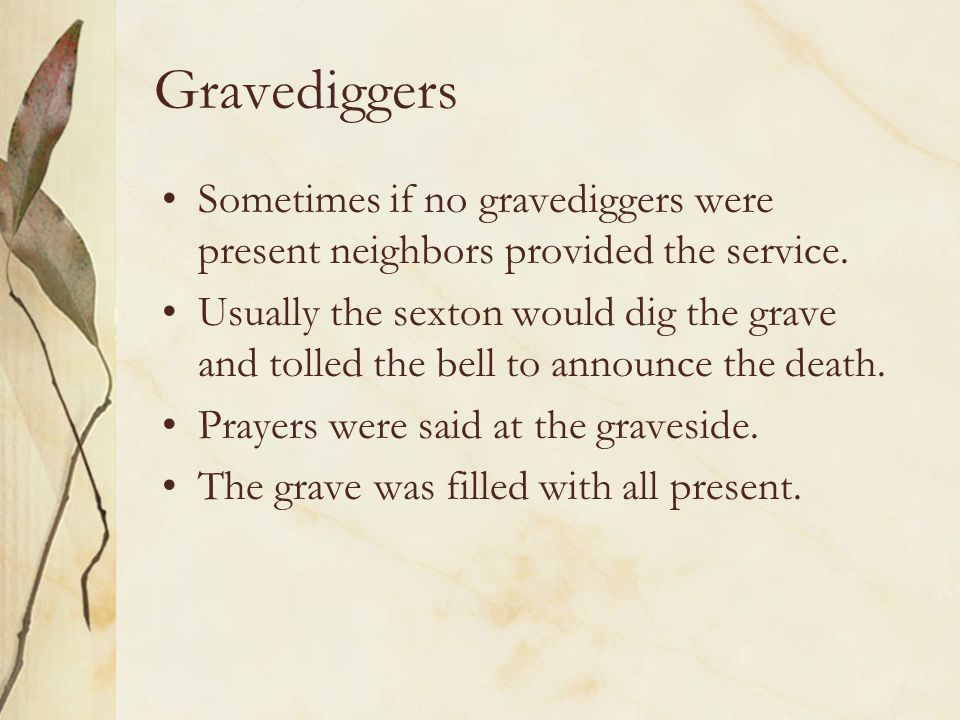 Gravediggers Sometimes if no gravediggers were present neighbors provided the service. Usually the sexton would dig the grave and tolled the bell to a