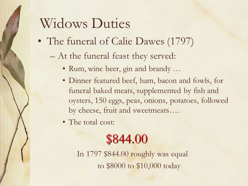 Widows Duties The funeral of Calie Dawes (1797) –At the funeral feast they served: Rum, wine beer, gin and brandy … Dinner featured beef, ham, bacon a