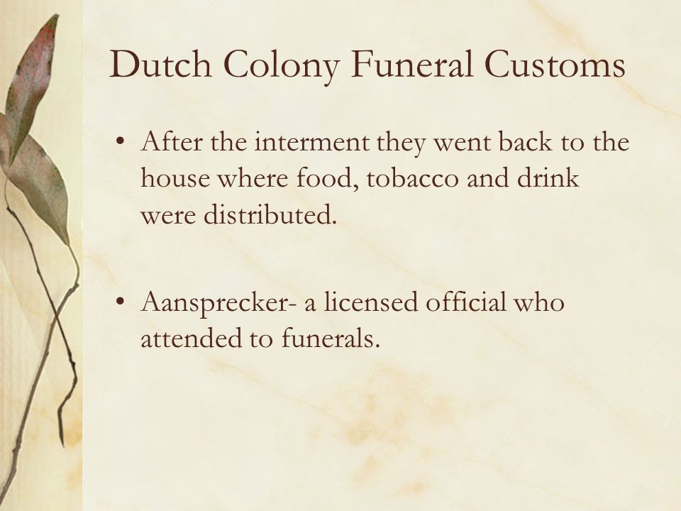 Dutch Colony Funeral Customs After the interment they went back to the house where food, tobacco and drink were distributed. Aansprecker- a licensed o