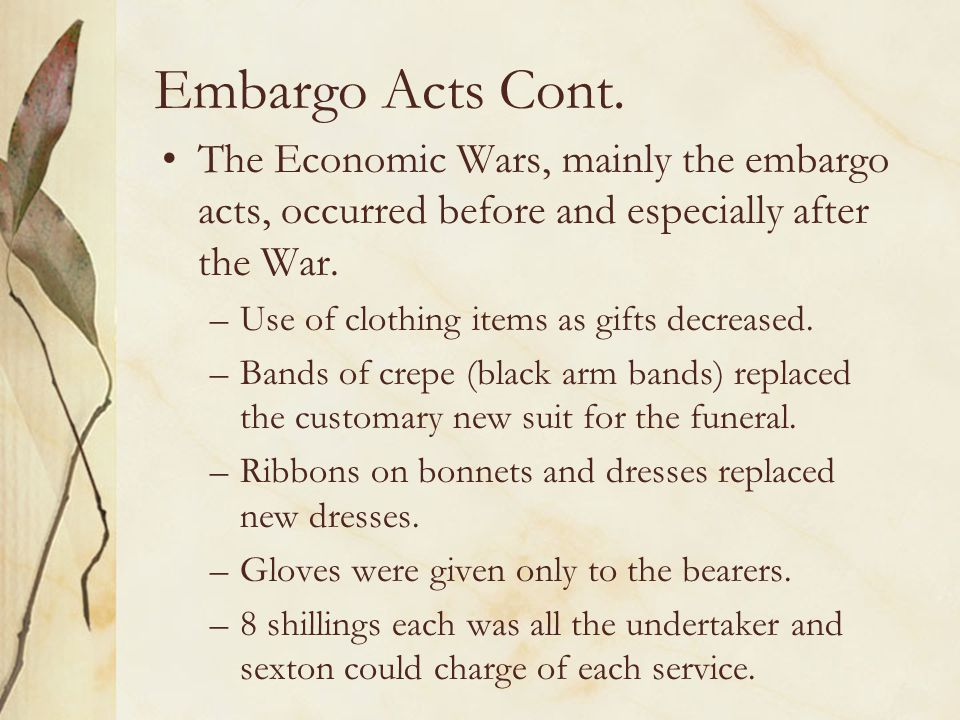 Embargo Acts Cont. The Economic Wars, mainly the embargo acts, occurred before and especially after the War. –Use of clothing items as gifts decreased