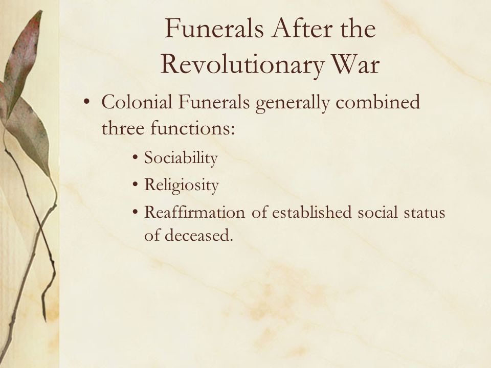 Funerals After the Revolutionary War Colonial Funerals generally combined three functions: Sociability Religiosity Reaffirmation of established social