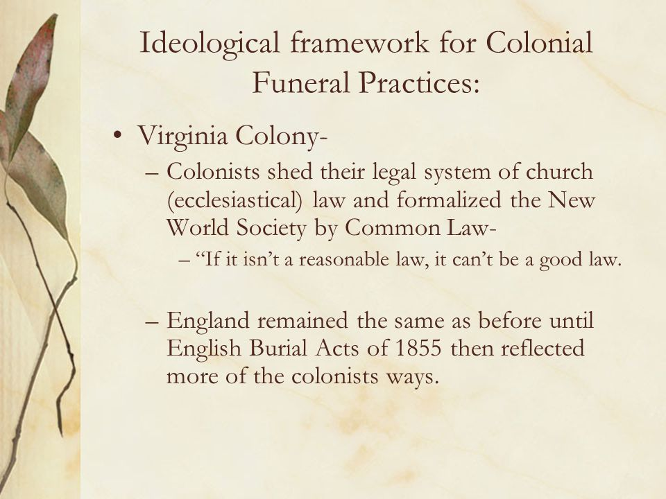 Ideological framework for Colonial Funeral Practices: Virginia Colony- –Colonists shed their legal system of church (ecclesiastical) law and formalize
