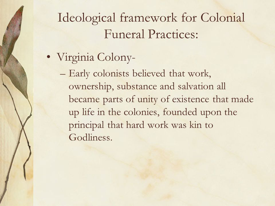 Ideological framework for Colonial Funeral Practices: Virginia Colony- –Early colonists believed that work, ownership, substance and salvation all bec