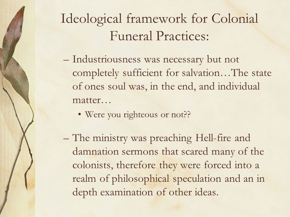 Ideological framework for Colonial Funeral Practices: –Industriousness was necessary but not completely sufficient for salvation…The state of ones sou