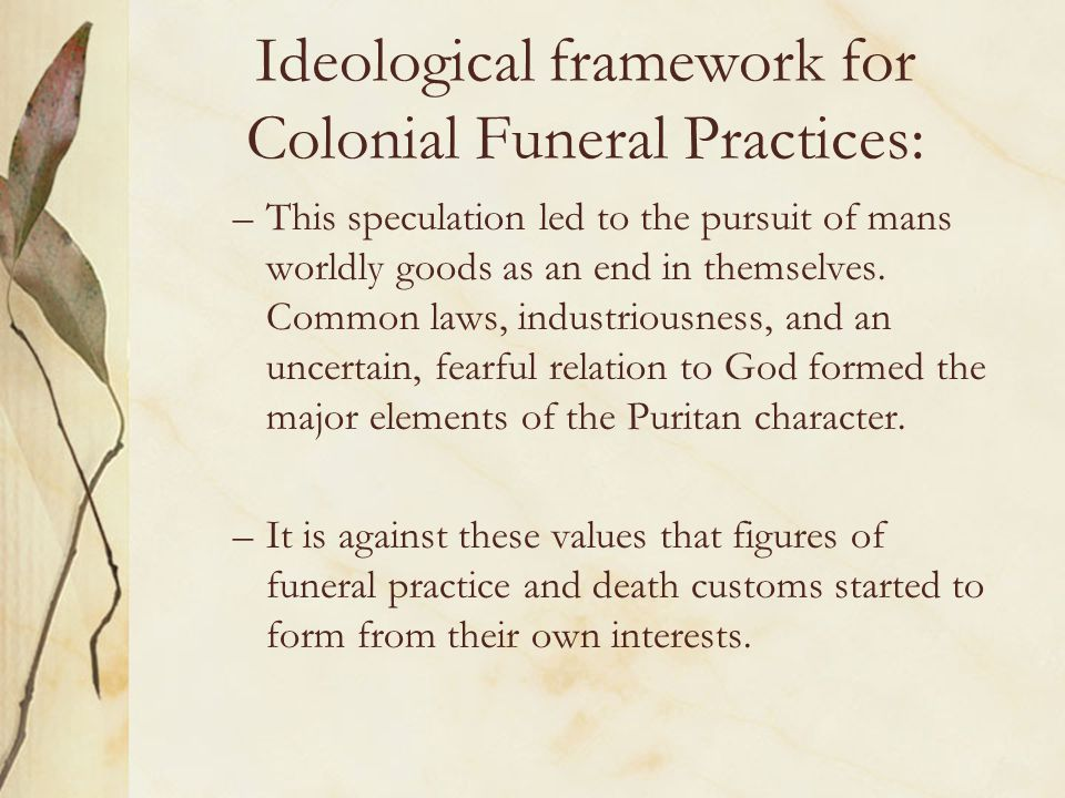 Ideological framework for Colonial Funeral Practices: –This speculation led to the pursuit of mans worldly goods as an end in themselves. Common laws,