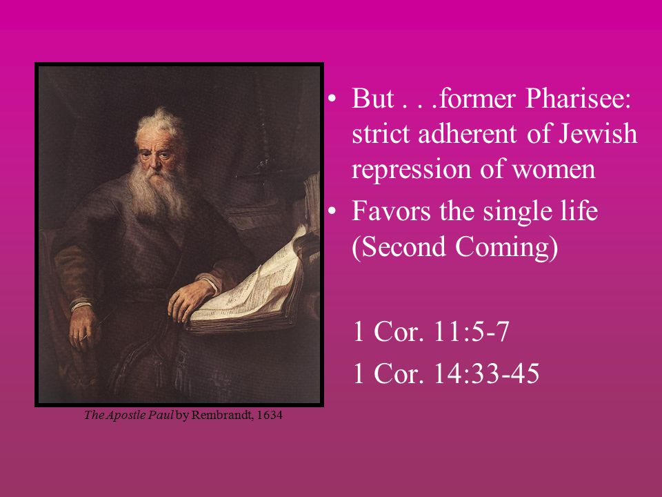 But...former Pharisee: strict adherent of Jewish repression of women Favors the single life (Second Coming) 1 Cor.