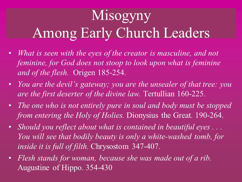 Misogyny Among Early Church Leaders What is seen with the eyes of the creator is masculine, and not feminine, for God does not stoop to look upon what is feminine and of the flesh.
