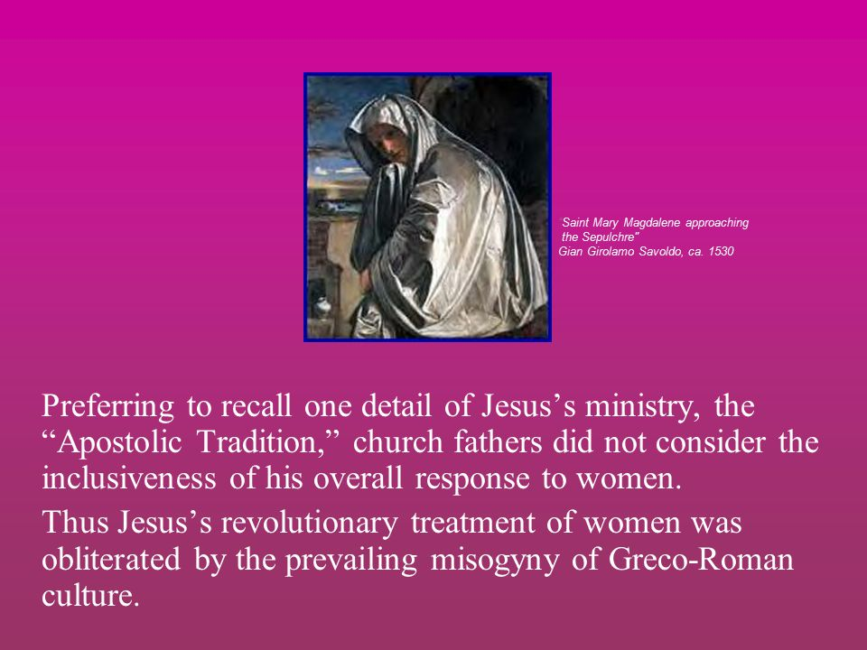 Preferring to recall one detail of Jesus's ministry, the Apostolic Tradition, church fathers did not consider the inclusiveness of his overall response to women.