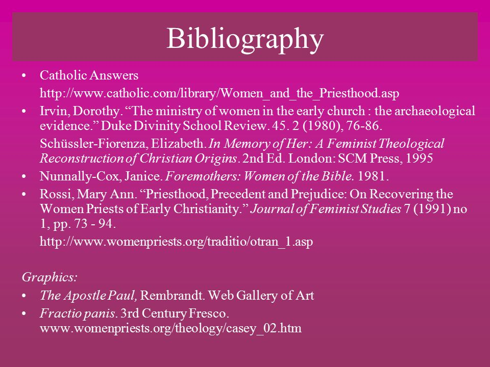 Bibliography Catholic Answers http://www.catholic.com/library/Women_and_the_Priesthood.asp Irvin, Dorothy.