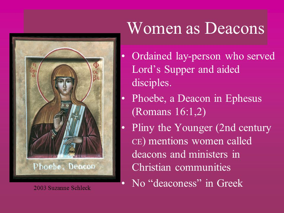 Women as Deacons Ordained lay-person who served Lord's Supper and aided disciples.
