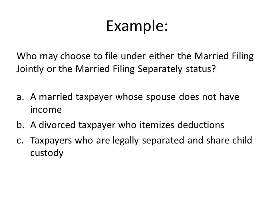 Example: Who may choose to file under either the Married Filing Jointly or the Married Filing Separately status.