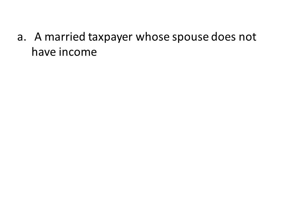 a. A married taxpayer whose spouse does not have income