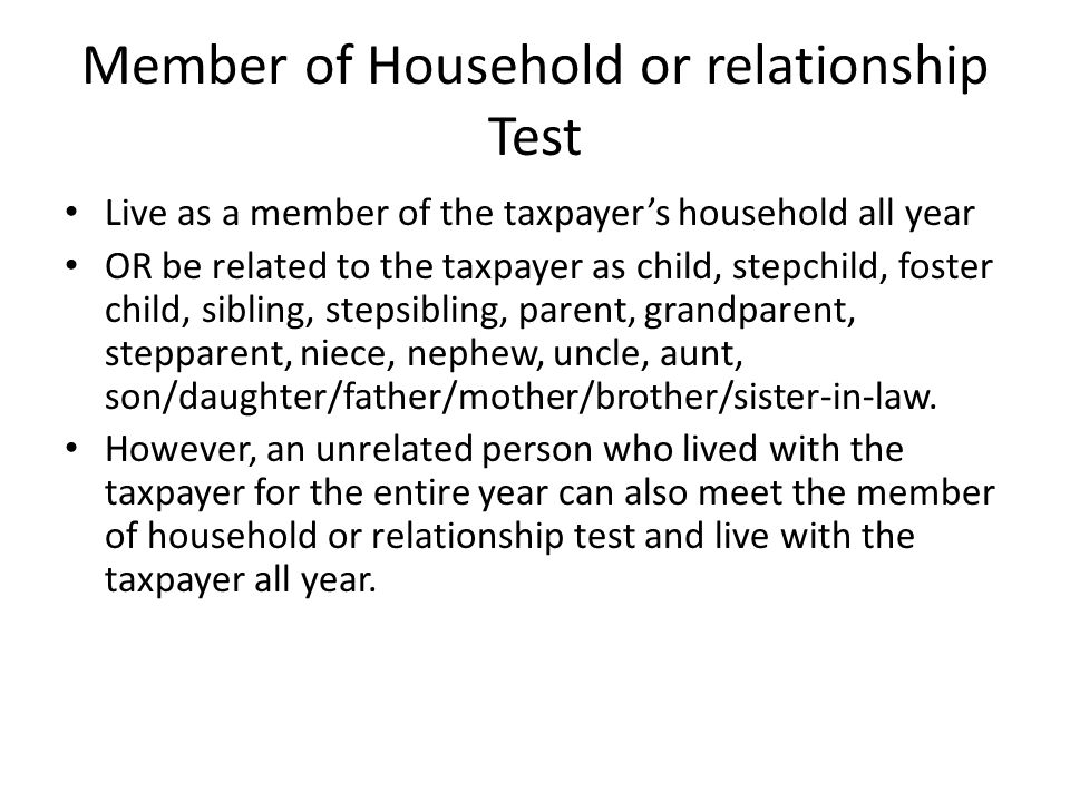 Member of Household or relationship Test Live as a member of the taxpayer's household all year OR be related to the taxpayer as child, stepchild, foster child, sibling, stepsibling, parent, grandparent, stepparent, niece, nephew, uncle, aunt, son/daughter/father/mother/brother/sister-in-law.