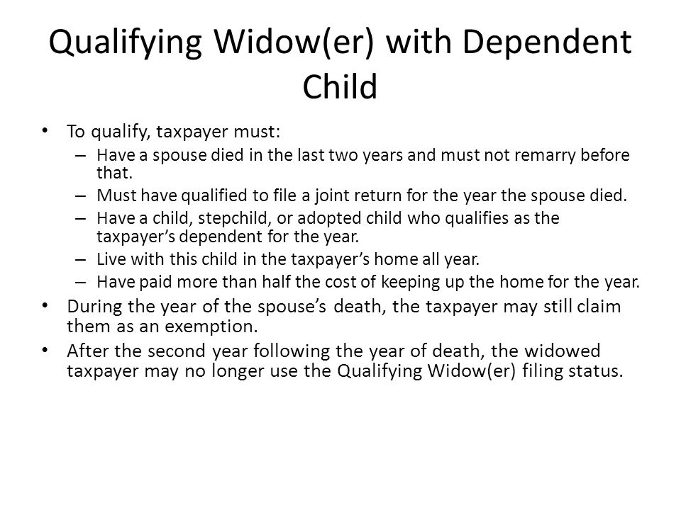 Qualifying Widow(er) with Dependent Child To qualify, taxpayer must: – Have a spouse died in the last two years and must not remarry before that.
