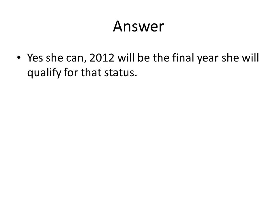 Answer Yes she can, 2012 will be the final year she will qualify for that status.