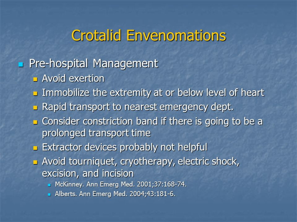 Crotalid Envenomations Pre-hospital Management Pre-hospital Management Avoid exertion Avoid exertion Immobilize the extremity at or below level of heart Immobilize the extremity at or below level of heart Rapid transport to nearest emergency dept.
