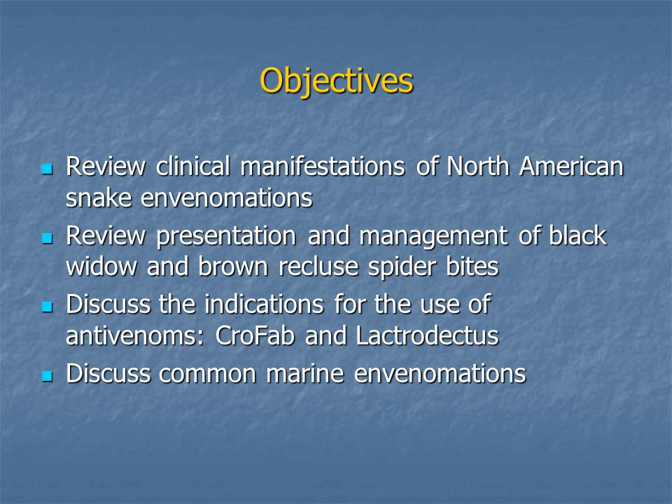 Objectives Review clinical manifestations of North American snake envenomations Review clinical manifestations of North American snake envenomations Review presentation and management of black widow and brown recluse spider bites Review presentation and management of black widow and brown recluse spider bites Discuss the indications for the use of antivenoms: CroFab and Lactrodectus Discuss the indications for the use of antivenoms: CroFab and Lactrodectus Discuss common marine envenomations Discuss common marine envenomations
