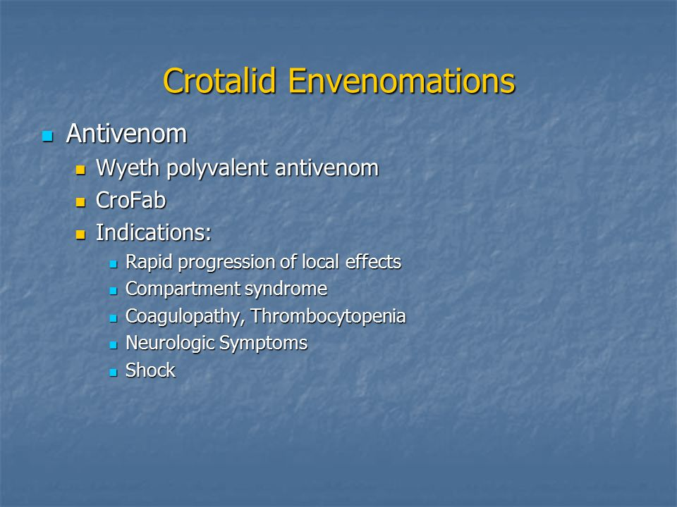 Crotalid Envenomations Antivenom Antivenom Wyeth polyvalent antivenom Wyeth polyvalent antivenom CroFab CroFab Indications: Indications: Rapid progression of local effects Rapid progression of local effects Compartment syndrome Compartment syndrome Coagulopathy, Thrombocytopenia Coagulopathy, Thrombocytopenia Neurologic Symptoms Neurologic Symptoms Shock Shock