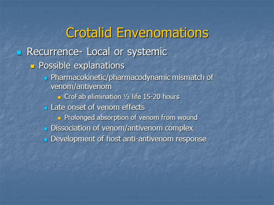 Crotalid Envenomations Recurrence- Local or systemic Recurrence- Local or systemic Possible explanations Possible explanations Pharmacokinetic/pharmacodynamic mismatch of venom/antivenom Pharmacokinetic/pharmacodynamic mismatch of venom/antivenom CroFab elimination ½ life 15-20 hours CroFab elimination ½ life 15-20 hours Late onset of venom effects Late onset of venom effects Prolonged absorption of venom from wound Prolonged absorption of venom from wound Dissociation of venom/antivenom complex Dissociation of venom/antivenom complex Development of host anti-antivenom response Development of host anti-antivenom response