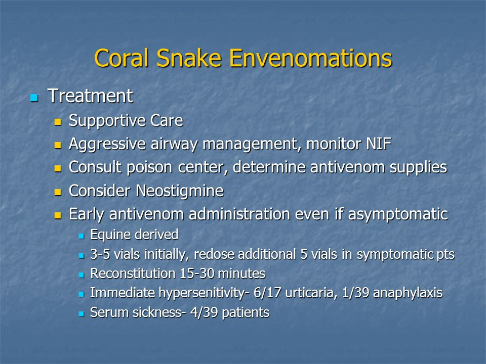 Coral Snake Envenomations Treatment Treatment Supportive Care Supportive Care Aggressive airway management, monitor NIF Aggressive airway management, monitor NIF Consult poison center, determine antivenom supplies Consult poison center, determine antivenom supplies Consider Neostigmine Consider Neostigmine Early antivenom administration even if asymptomatic Early antivenom administration even if asymptomatic Equine derived Equine derived 3-5 vials initially, redose additional 5 vials in symptomatic pts 3-5 vials initially, redose additional 5 vials in symptomatic pts Reconstitution 15-30 minutes Reconstitution 15-30 minutes Immediate hypersenitivity- 6/17 urticaria, 1/39 anaphylaxis Immediate hypersenitivity- 6/17 urticaria, 1/39 anaphylaxis Serum sickness- 4/39 patients Serum sickness- 4/39 patients