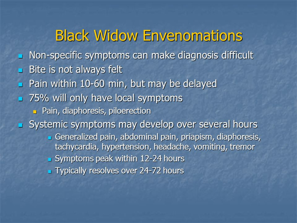 Black Widow Envenomations Non-specific symptoms can make diagnosis difficult Non-specific symptoms can make diagnosis difficult Bite is not always felt Bite is not always felt Pain within 10-60 min, but may be delayed Pain within 10-60 min, but may be delayed 75% will only have local symptoms 75% will only have local symptoms Pain, diaphoresis, piloerection Pain, diaphoresis, piloerection Systemic symptoms may develop over several hours Systemic symptoms may develop over several hours Generalized pain, abdominal pain, priapism, diaphoresis, tachycardia, hypertension, headache, vomiting, tremor Generalized pain, abdominal pain, priapism, diaphoresis, tachycardia, hypertension, headache, vomiting, tremor Symptoms peak within 12-24 hours Symptoms peak within 12-24 hours Typically resolves over 24-72 hours Typically resolves over 24-72 hours