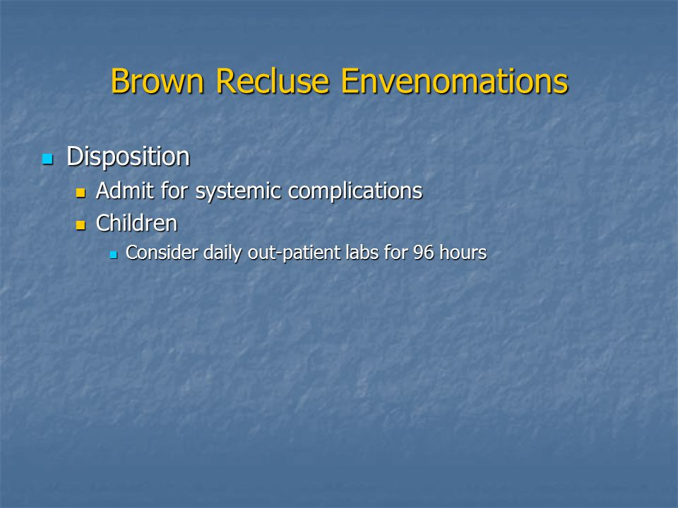 Brown Recluse Envenomations Disposition Disposition Admit for systemic complications Admit for systemic complications Children Children Consider daily out-patient labs for 96 hours Consider daily out-patient labs for 96 hours