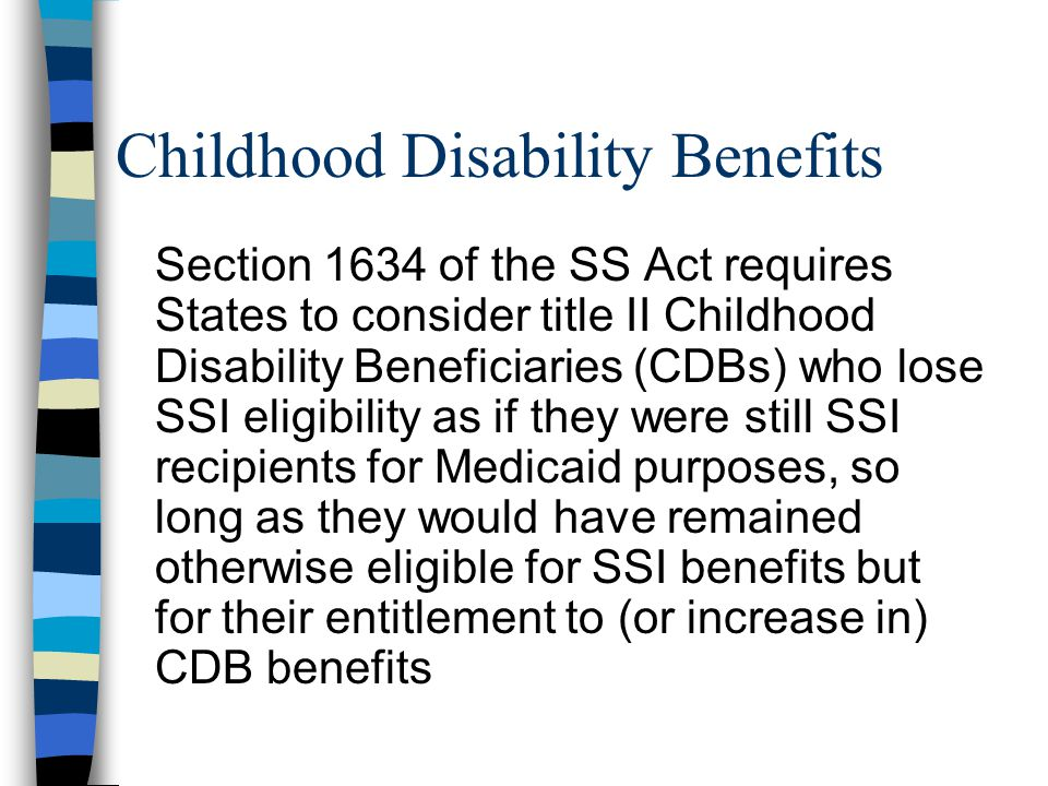 Childhood Disability Benefits Section 1634 of the SS Act requires States to consider title II Childhood Disability Beneficiaries (CDBs) who lose SSI eligibility as if they were still SSI recipients for Medicaid purposes, so long as they would have remained otherwise eligible for SSI benefits but for their entitlement to (or increase in) CDB benefits