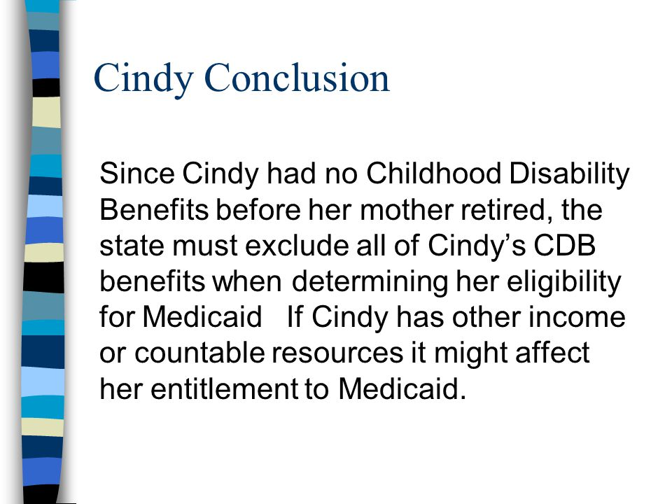 Cindy Conclusion Since Cindy had no Childhood Disability Benefits before her mother retired, the state must exclude all of Cindy's CDB benefits when determining her eligibility for Medicaid If Cindy has other income or countable resources it might affect her entitlement to Medicaid.