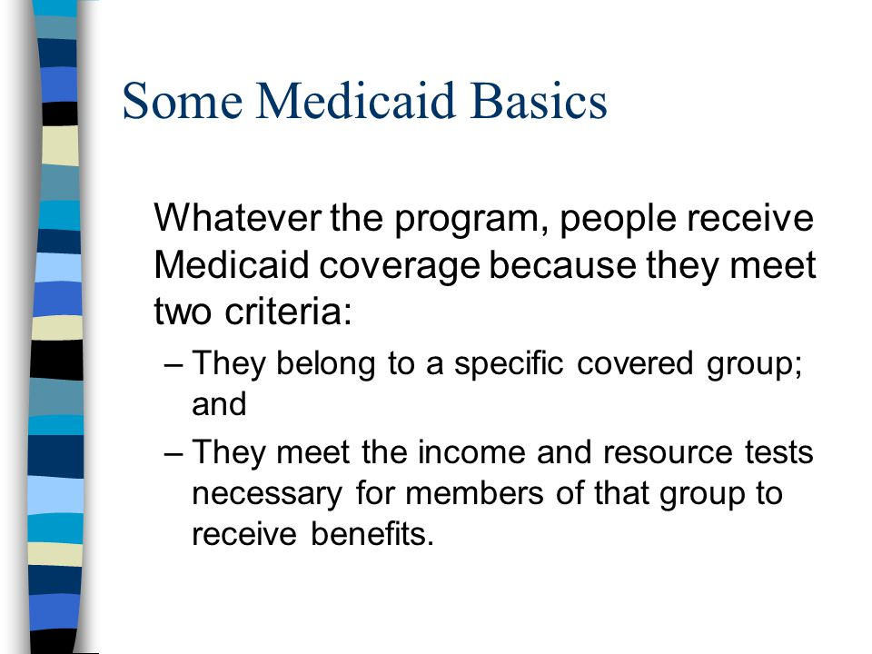 Some Medicaid Basics Whatever the program, people receive Medicaid coverage because they meet two criteria: –They belong to a specific covered group; and –They meet the income and resource tests necessary for members of that group to receive benefits.