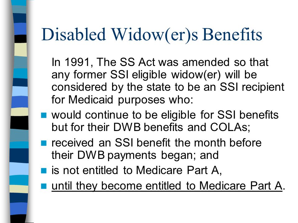 Disabled Widow(er)s Benefits In 1991, The SS Act was amended so that any former SSI eligible widow(er) will be considered by the state to be an SSI recipient for Medicaid purposes who: would continue to be eligible for SSI benefits but for their DWB benefits and COLAs; received an SSI benefit the month before their DWB payments began; and is not entitled to Medicare Part A, until they become entitled to Medicare Part A.
