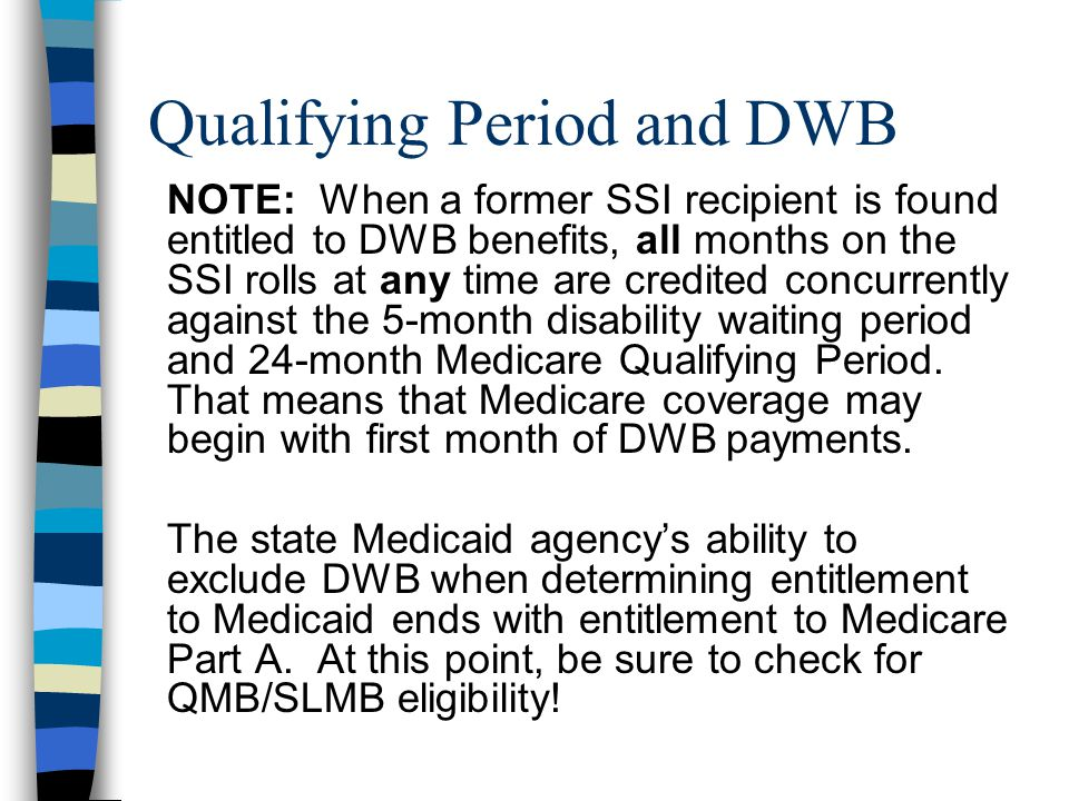 Qualifying Period and DWB NOTE: When a former SSI recipient is found entitled to DWB benefits, all months on the SSI rolls at any time are credited concurrently against the 5-month disability waiting period and 24-month Medicare Qualifying Period.