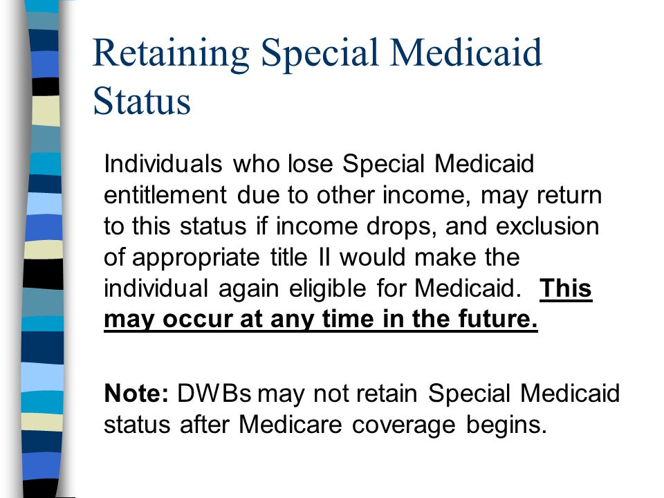 Retaining Special Medicaid Status Individuals who lose Special Medicaid entitlement due to other income, may return to this status if income drops, and exclusion of appropriate title II would make the individual again eligible for Medicaid.