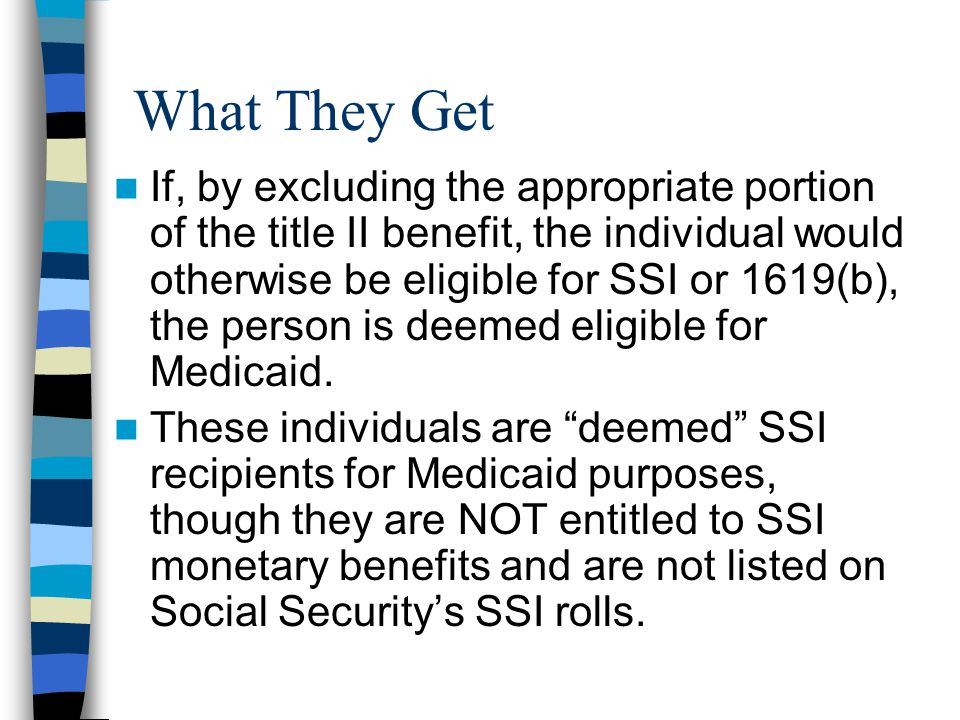 What They Get If, by excluding the appropriate portion of the title II benefit, the individual would otherwise be eligible for SSI or 1619(b), the person is deemed eligible for Medicaid.