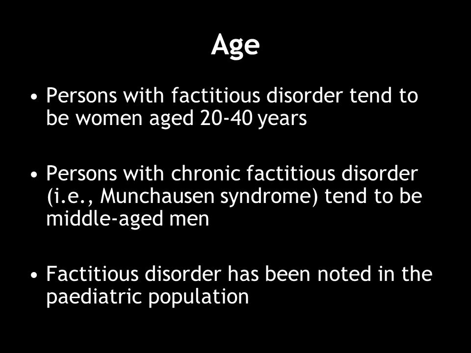Age Persons with factitious disorder tend to be women aged 20-40 years Persons with chronic factitious disorder (i.e., Munchausen syndrome) tend to be middle-aged men Factitious disorder has been noted in the paediatric population