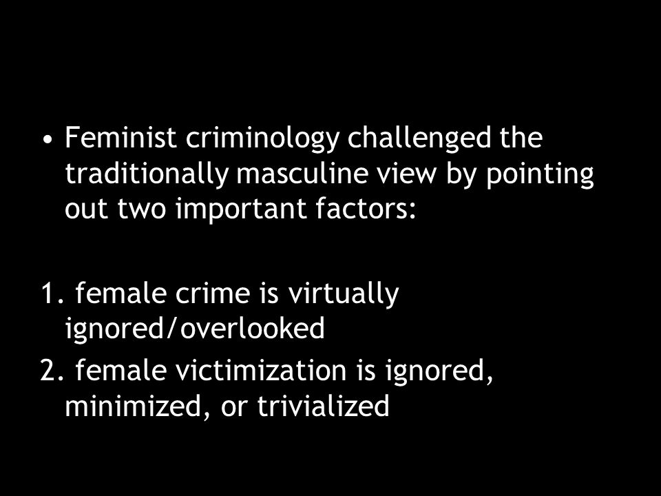 Feminist criminology challenged the traditionally masculine view by pointing out two important factors: 1.