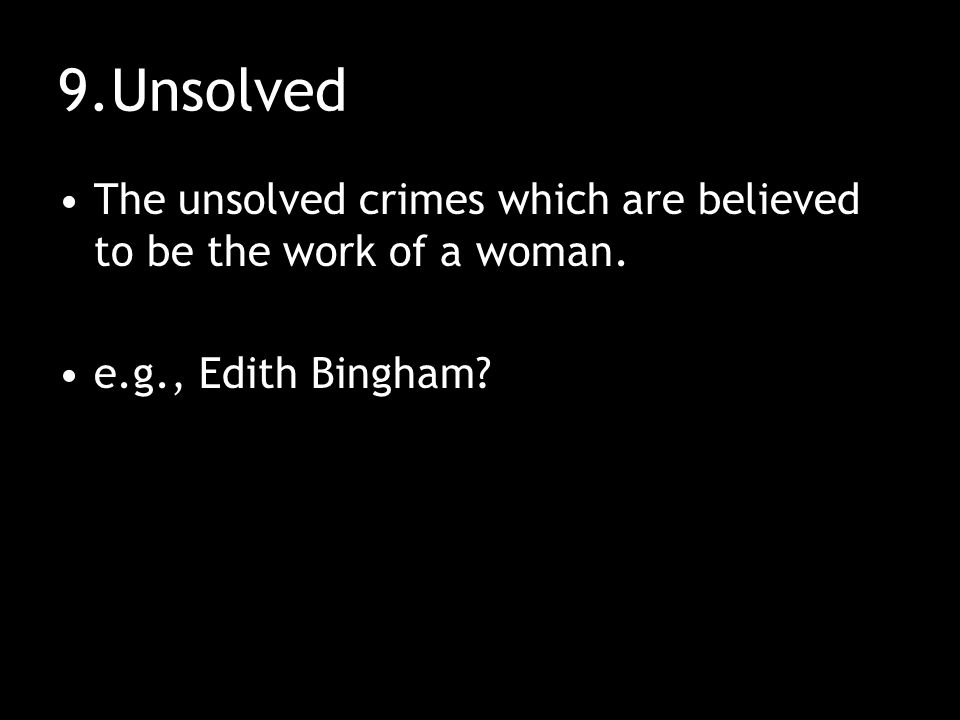 9.Unsolved The unsolved crimes which are believed to be the work of a woman. e.g., Edith Bingham