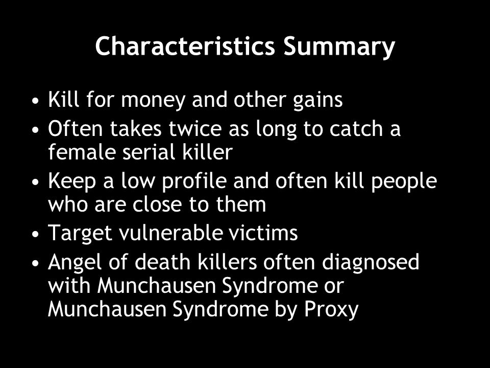 Characteristics Summary Kill for money and other gains Often takes twice as long to catch a female serial killer Keep a low profile and often kill people who are close to them Target vulnerable victims Angel of death killers often diagnosed with Munchausen Syndrome or Munchausen Syndrome by Proxy