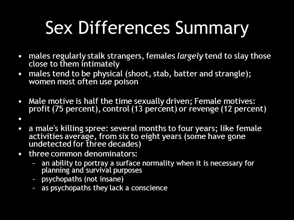 Sex Differences Summary males regularly stalk strangers, females largely tend to slay those close to them intimately males tend to be physical (shoot, stab, batter and strangle); women most often use poison Male motive is half the time sexually driven; Female motives: profit (75 percent), control (13 percent) or revenge (12 percent) a male s killing spree: several months to four years; like female activities average, from six to eight years (some have gone undetected for three decades) three common denominators: –an ability to portray a surface normality when it is necessary for planning and survival purposes –psychopaths (not insane) –as psychopaths they lack a conscience